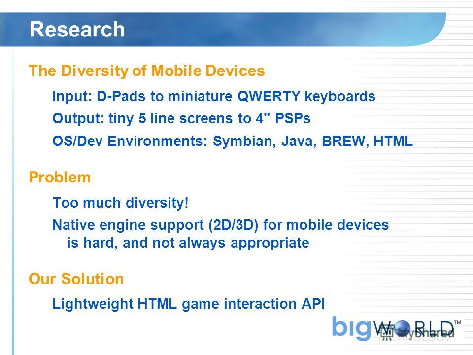 Research The Diversity of Mobile Devices Input: D-Pads to miniature QWERTY keyboards Output: tiny 5 line screens to 4