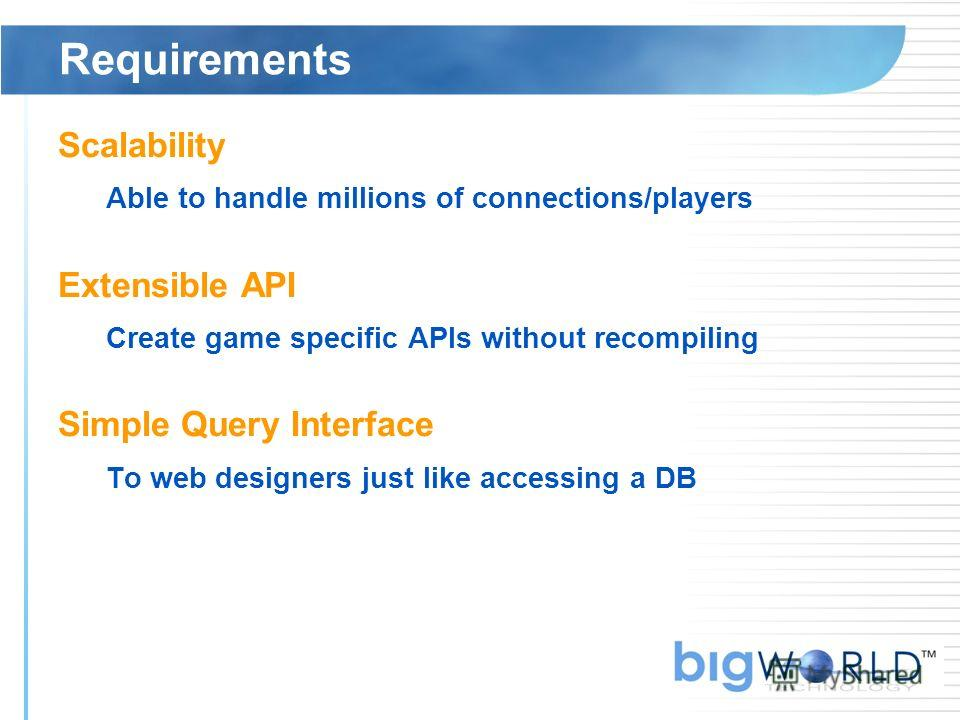 Requirements Scalability Able to handle millions of connections/players Extensible API Create game specific APIs without recompiling Simple Query Interface To web designers just like accessing a DB