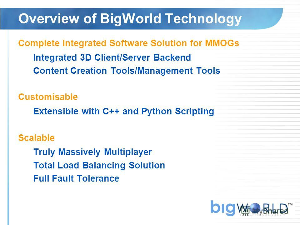 Overview of BigWorld Technology Complete Integrated Software Solution for MMOGs Integrated 3D Client/Server Backend Content Creation Tools/Management Tools Customisable Extensible with C++ and Python Scripting Scalable Truly Massively Multiplayer Tot