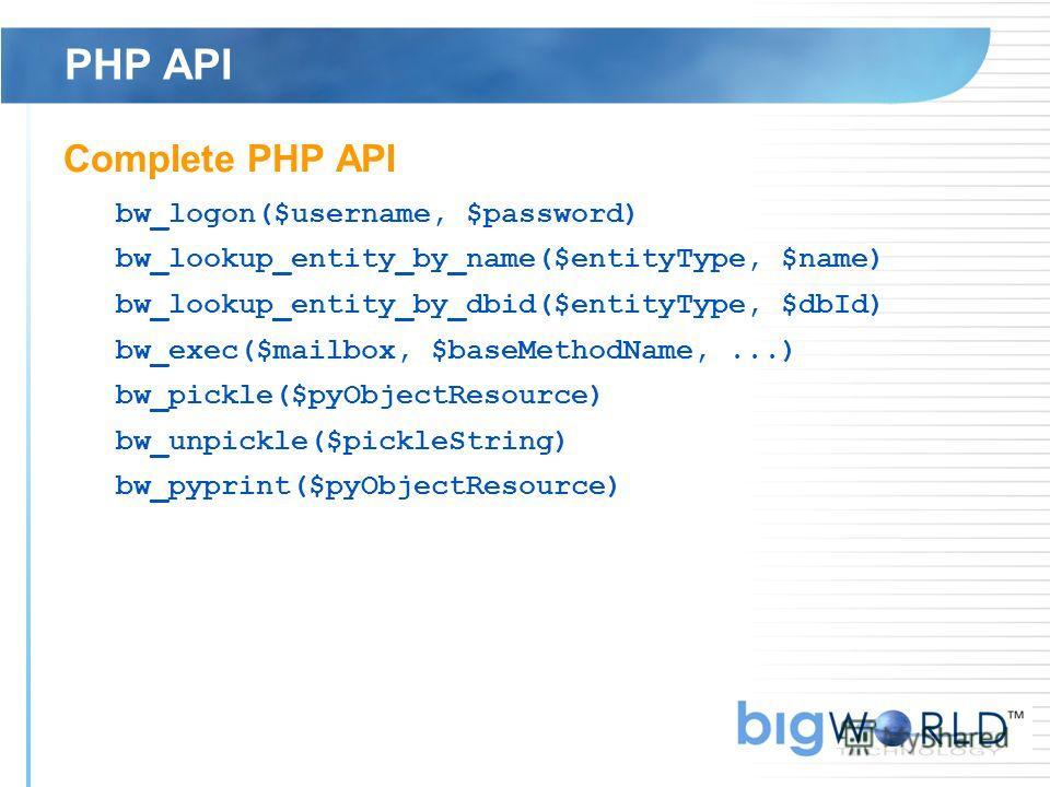 PHP API Complete PHP API bw_logon($username, $password) bw_lookup_entity_by_name($entityType, $name) bw_lookup_entity_by_dbid($entityType, $dbId) bw_exec($mailbox, $baseMethodName,...) bw_pickle($pyObjectResource) bw_unpickle($pickleString) bw_pyprin
