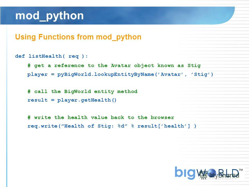 mod_python Using Functions from mod_python def listHealth( req ): # get a reference to the Avatar object known as Stig player = pyBigWorld.lookupEntityByName(Avatar, Stig) # call the BigWorld entity method result = player.getHealth() # write the heal