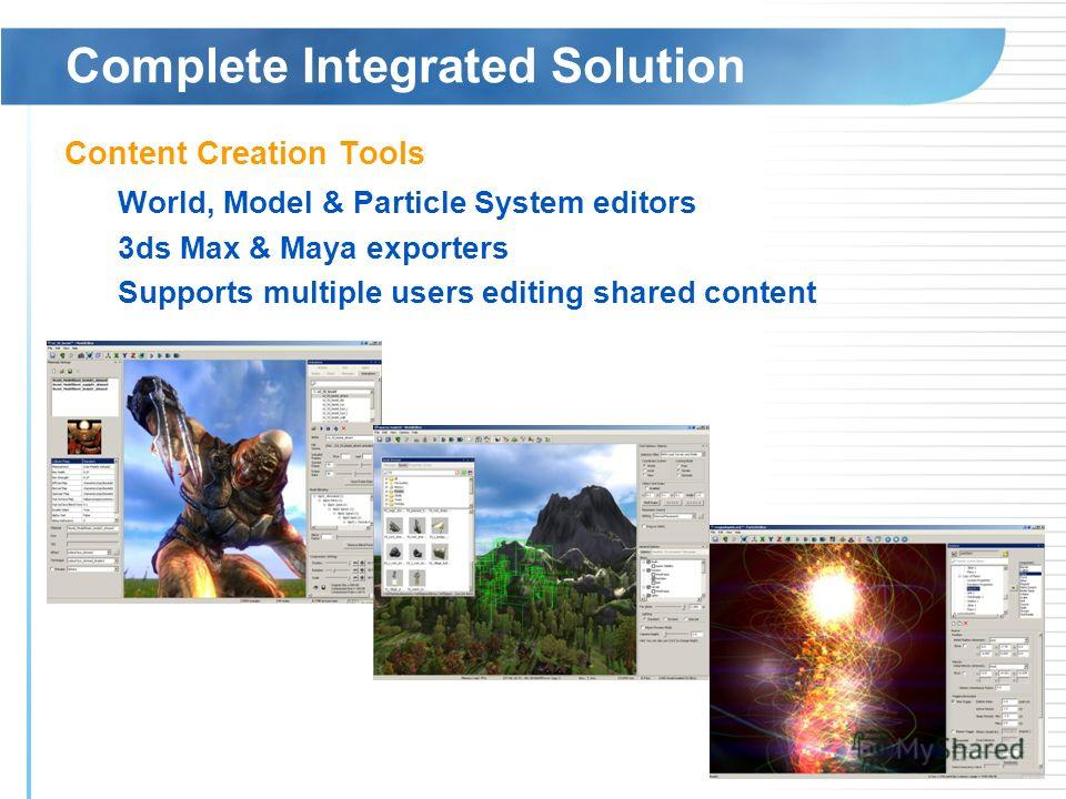 Complete Integrated Solution Content Creation Tools World, Model & Particle System editors 3ds Max & Maya exporters Supports multiple users editing shared content