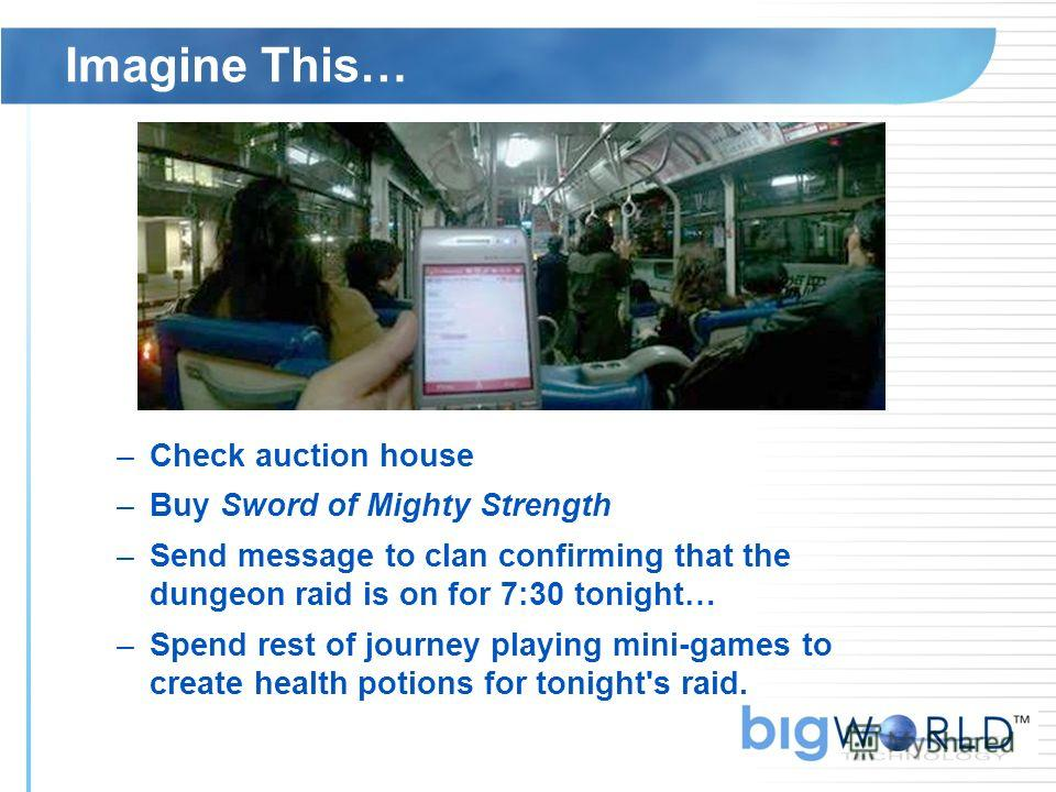 Imagine This… –Check auction house –Buy Sword of Mighty Strength –Send message to clan confirming that the dungeon raid is on for 7:30 tonight… –Spend rest of journey playing mini-games to create health potions for tonight's raid.
