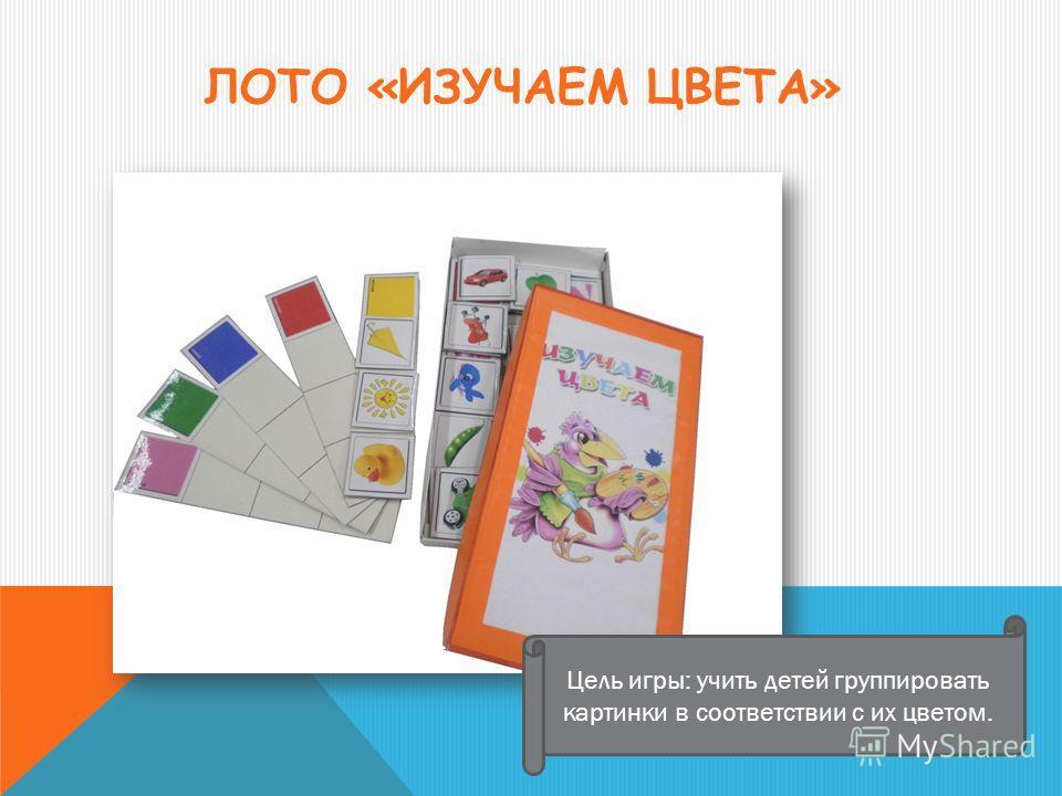 ЛОТО «ИЗУЧАЕМ ЦВЕТА» Цель игры: учить детей группировать картинки в соответствии с их цветом.