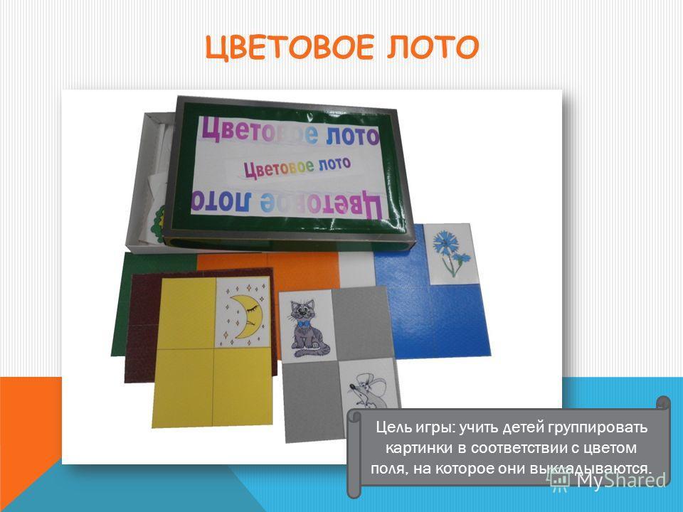 ЦВЕТОВОЕ ЛОТО Цель игры: учить детей группировать картинки в соответствии с цветом поля, на которое они выкладываются.