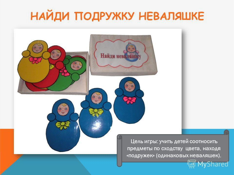 НАЙДИ ПОДРУЖКУ НЕВАЛЯШКЕ Цель игры: учить детей соотносить предметы по сходству цвета, находя «подружек» (одинаковых неваляшек).