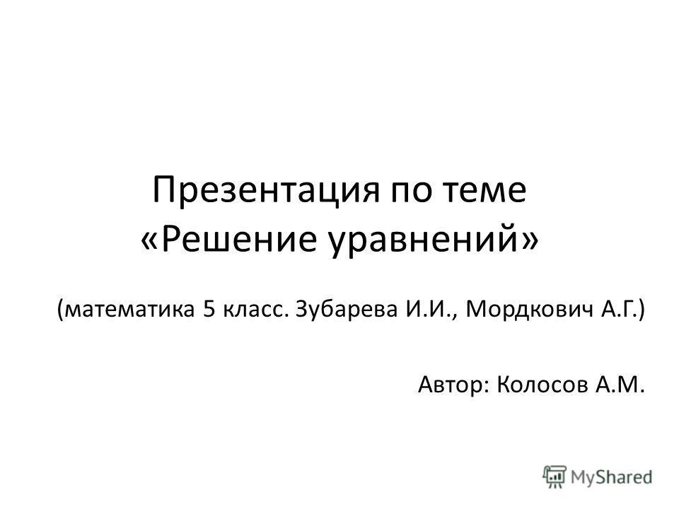Презентация по теме «Решение уравнений» (математика 5 класс. Зубарева И.И., Мордкович А.Г.) Автор: Колосов А.М.