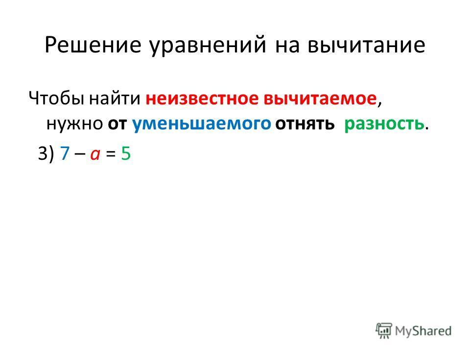 Решение уравнений на вычитание Чтобы найти неизвестное вычитаемое, нужно от уменьшаемого отнять разность. 3) 7 – a = 5
