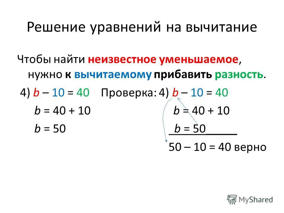 Решение уравнений на вычитание Чтобы найти неизвестное уменьшаемое, нужно к вычитаемому прибавить разность. 4) b – 10 = 40 Проверка: 4) b – 10 = 40 b = 40 + 10 b = 40 + 10 b = 50 b = 50_____ 50 – 10 = 40 верно