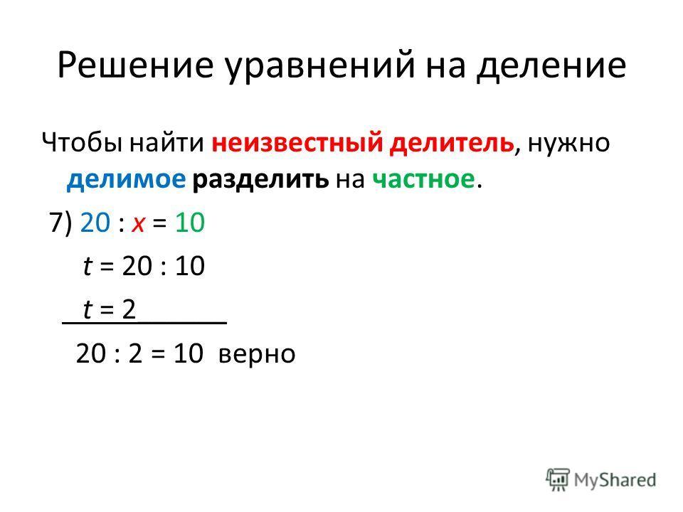 Решение уравнений на деление Чтобы найти неизвестный делитель, нужно делимое разделить на частное. 7) 20 : x = 10 t = 20 : 10 t = 2______ 20 : 2 = 10 верно