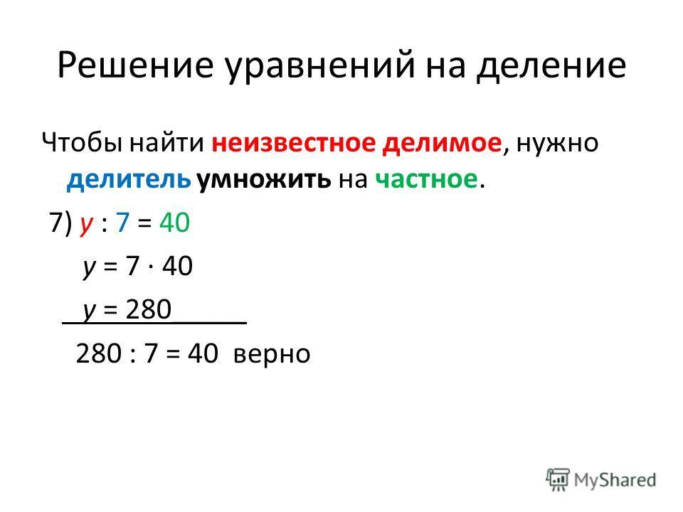 Решение уравнений на деление Чтобы найти неизвестное делимое, нужно делитель умножить на частное. 7) y : 7 = 40 y = 7 40 y = 280_____ 280 : 7 = 40 верно