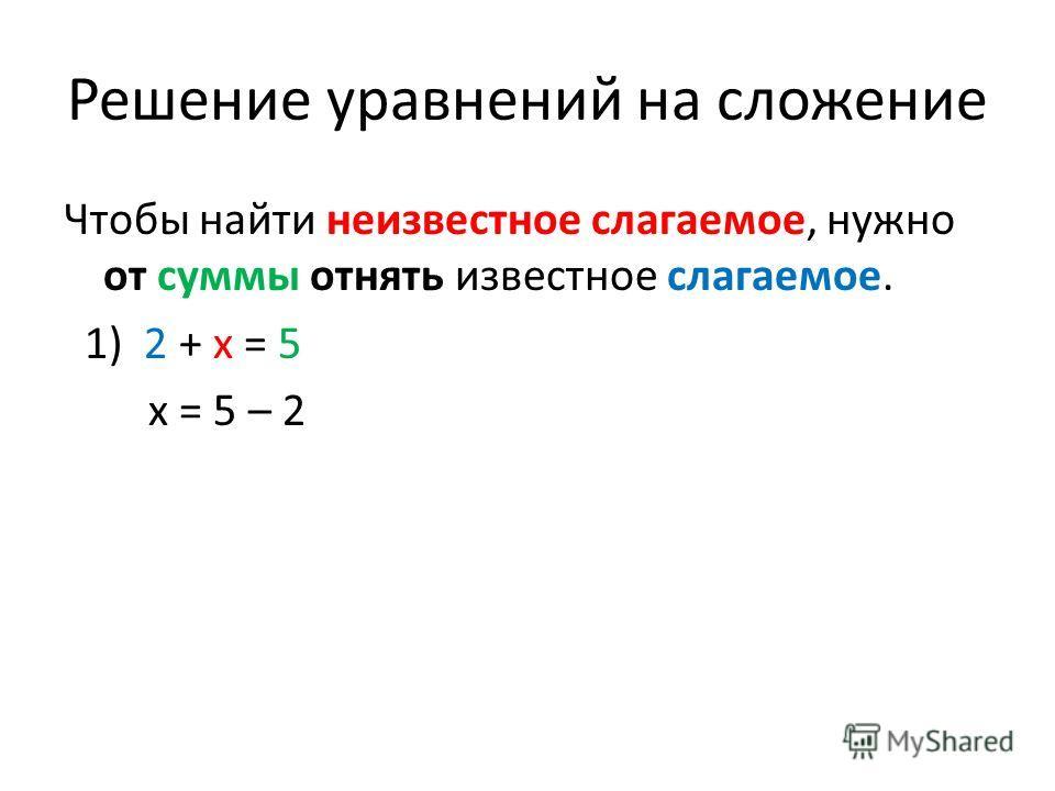 Решение уравнений на сложение Чтобы найти неизвестное слагаемое, нужно от суммы отнять известное слагаемое. 1) 2 + x = 5 x = 5 – 2