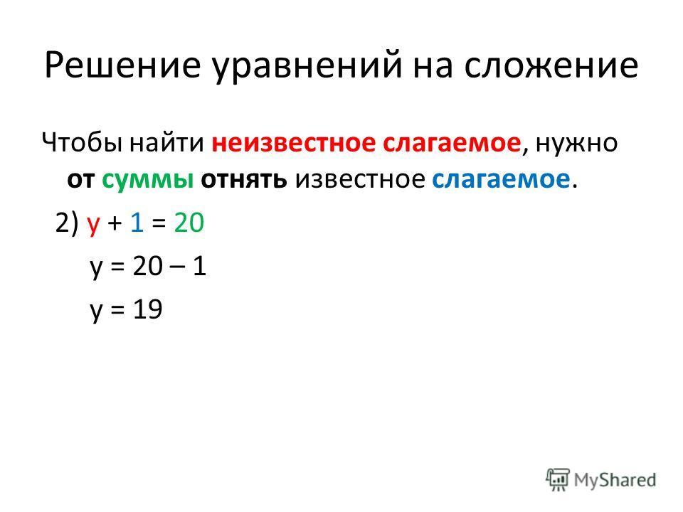 Решение уравнений на сложение Чтобы найти неизвестное слагаемое, нужно от суммы отнять известное слагаемое. 2) y + 1 = 20 y = 20 – 1 y = 19