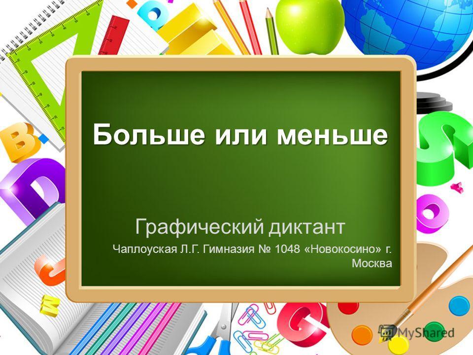 ProPowerPoint.Ru Больше или меньше Графический диктант Чаплоуская Л.Г. Гимназия 1048 «Новокосино» г. Москва