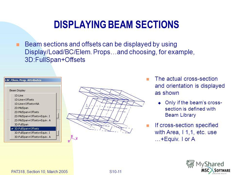 S10-11 PAT318, Section 10, March 2005 DISPLAYING BEAM SECTIONS Beam sections and offsets can be displayed by using Display/Load/BC/Elem. Props…and choosing, for example, 3D:FullSpan+Offsets The actual cross-section and orientation is displayed as sho