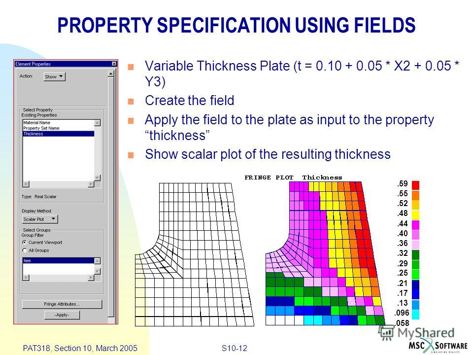 S10-12 PAT318, Section 10, March 2005 PROPERTY SPECIFICATION USING FIELDS Variable Thickness Plate (t = 0.10 + 0.05 * X2 + 0.05 * Y3) Create the field Apply the field to the plate as input to the property thickness Show scalar plot of the resulting t
