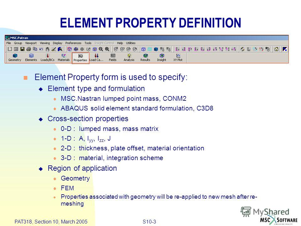 S10-3 PAT318, Section 10, March 2005 ELEMENT PROPERTY DEFINITION Element Property form is used to specify: Element type and formulation MSC.Nastran lumped point mass, CONM2 ABAQUS solid element standard formulation, C3D8 Cross-section properties 0-D