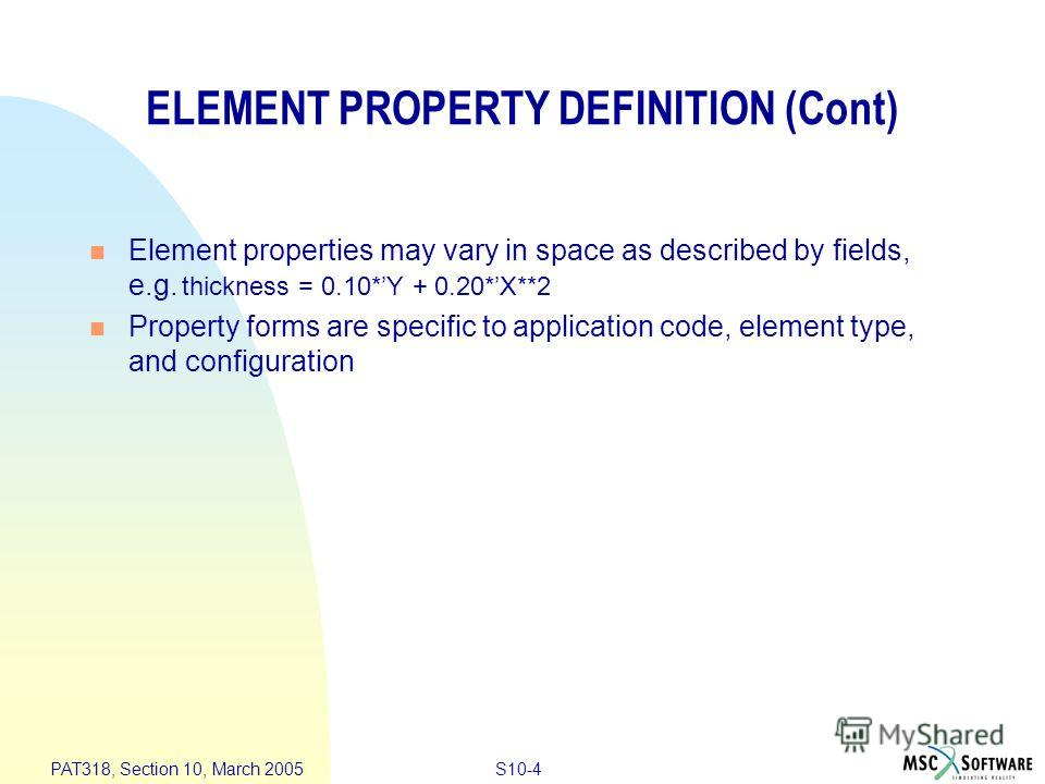 S10-4 PAT318, Section 10, March 2005 ELEMENT PROPERTY DEFINITION (Cont) Element properties may vary in space as described by fields, e.g. thickness = 0.10*Y + 0.20*X**2 Property forms are specific to application code, element type, and configuration