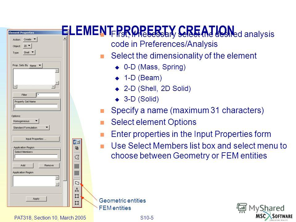 S10-5 PAT318, Section 10, March 2005 ELEMENT PROPERTY CREATION First, if necessary select the desired analysis code in Preferences/Analysis Select the dimensionality of the element 0-D (Mass, Spring) 1-D (Beam) 2-D (Shell, 2D Solid) 3-D (Solid) Speci