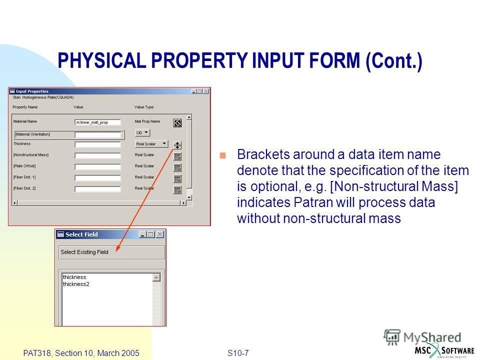 S10-7 PAT318, Section 10, March 2005 PHYSICAL PROPERTY INPUT FORM (Cont.) Brackets around a data item name denote that the specification of the item is optional, e.g. [Non-structural Mass] indicates Patran will process data without non-structural mas