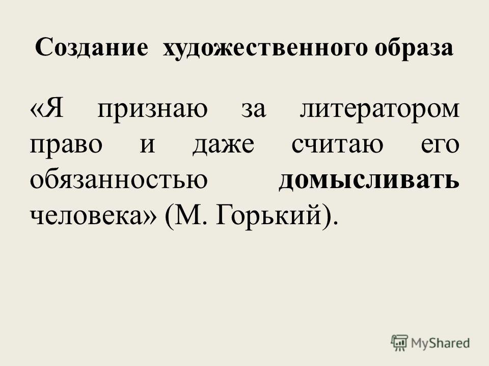Создание художественного образа «Я признаю за литератором право и даже считаю его обязанностью домысливать человека» (М. Горький).