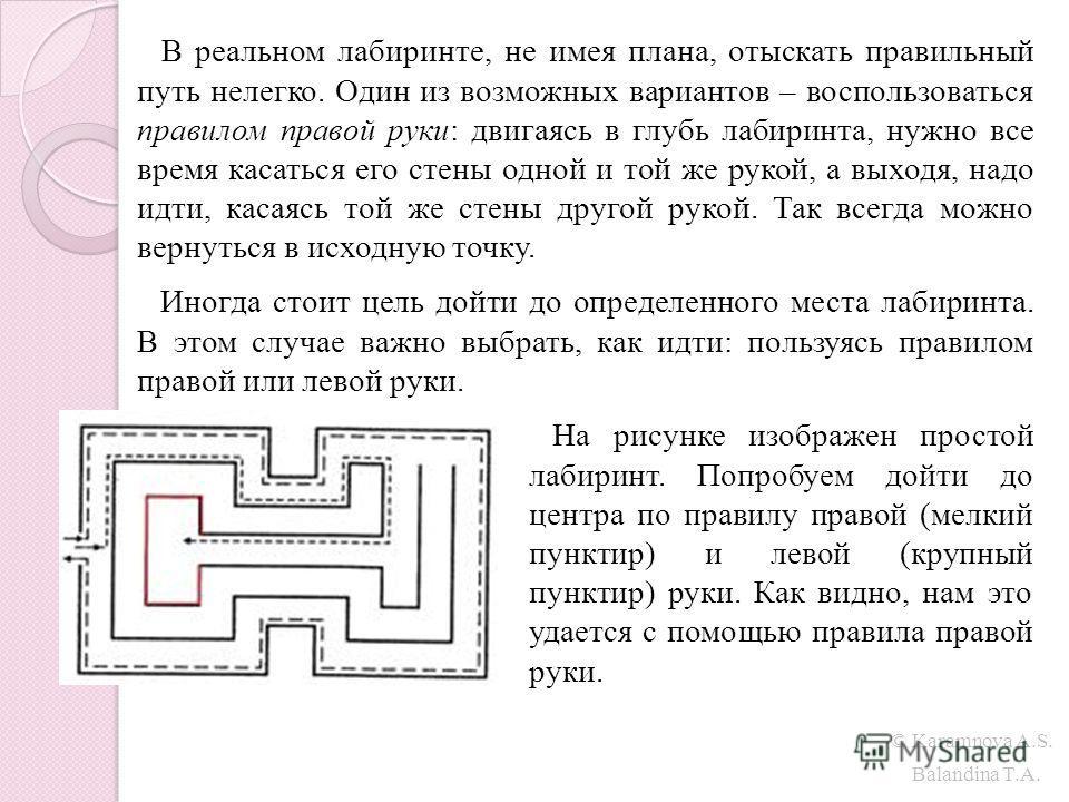 © Karamnova A.S. Balandina T.A. В реальном лабиринте, не имея плана, отыскать правильный путь нелегко. Один из возможных вариантов – воспользоваться правилом правой руки: двигаясь в глубь лабиринта, нужно все время касаться его стены одной и той же р