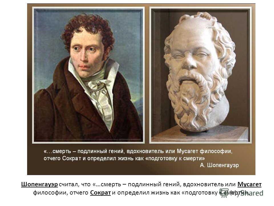 Шопенгауэр считал, что «…смерть – подлинный гений, вдохновитель или Мусагет философии, отчего Сократ и определил жизнь как «подготовку к смерти».