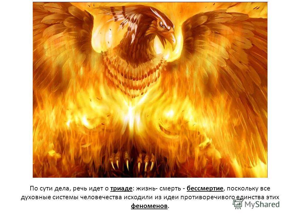 По сути дела, речь идет о триаде: жизнь- смерть - бессмертие, поскольку все духовные системы человечества исходили из идеи противоречивого единства этих феноменов.
