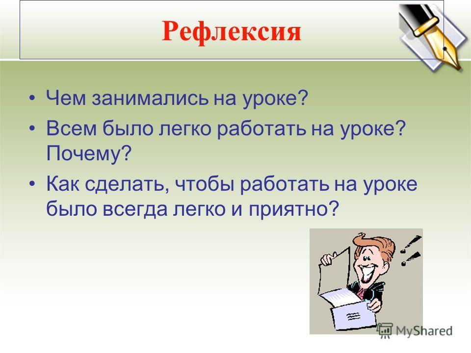 Рефлексия Чем занимались на уроке? Всем было легко работать на уроке? Почему? Как сделать, чтобы работать на уроке было всегда легко и приятно?