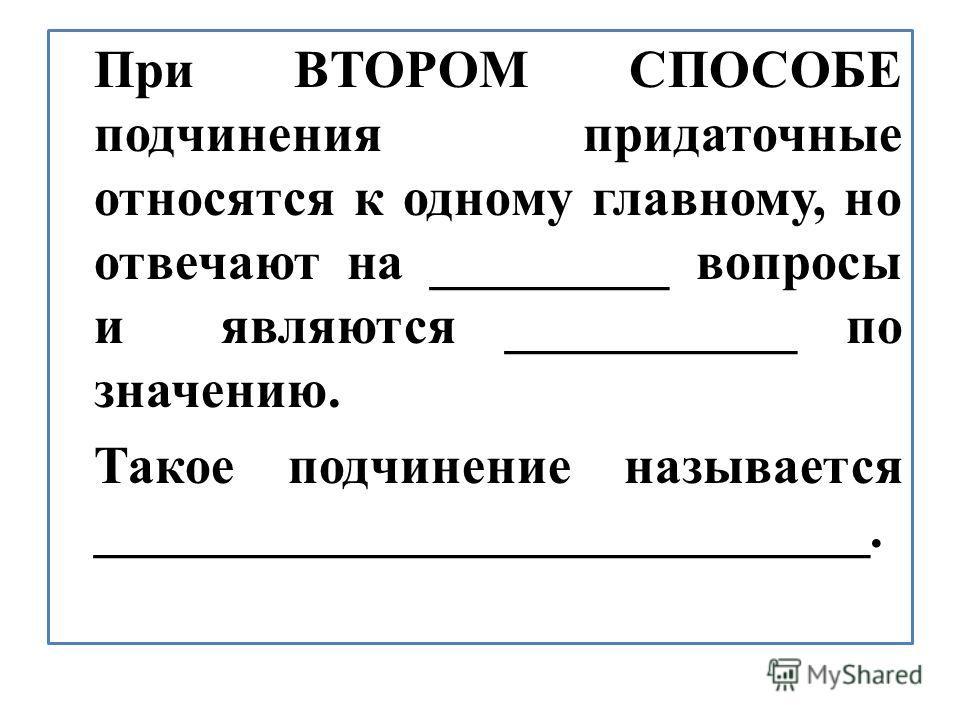 При ВТОРОМ СПОСОБЕ подчинения придаточные относятся к одному главному, но отвечают на _________ вопросы и являются ___________ по значению. Такое подчинение называется _____________________________.