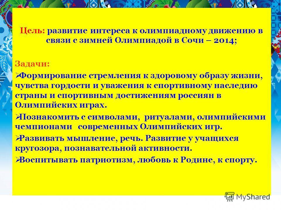 Цель: развитие интереса к олимпиадному движению в связи с зимней Олимпиадой в Сочи – 2014; Задачи: Формирование стремления к здоровому образу жизни, чувства гордости и уважения к спортивному наследию страны и спортивным достижениям россиян в Олимпийс