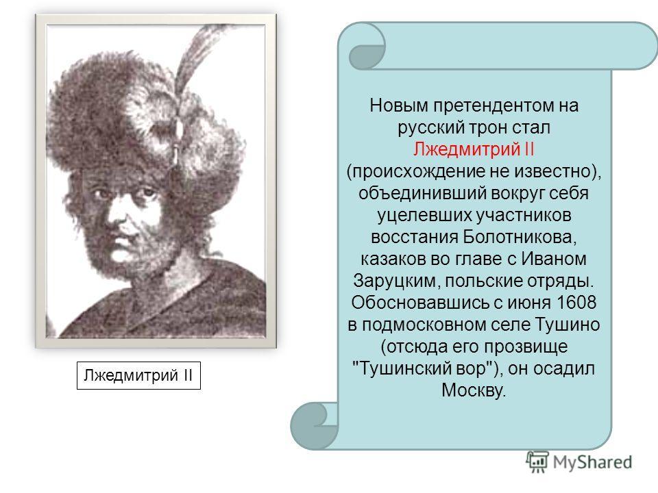 Лжедмитрий II Новым претендентом на русский трон стал Лжедмитрий II (происхождение не известно), объединивший вокруг себя уцелевших участников восстания Болотникова, казаков во главе с Иваном Заруцким, польские отряды. Обосновавшись с июня 1608 в под