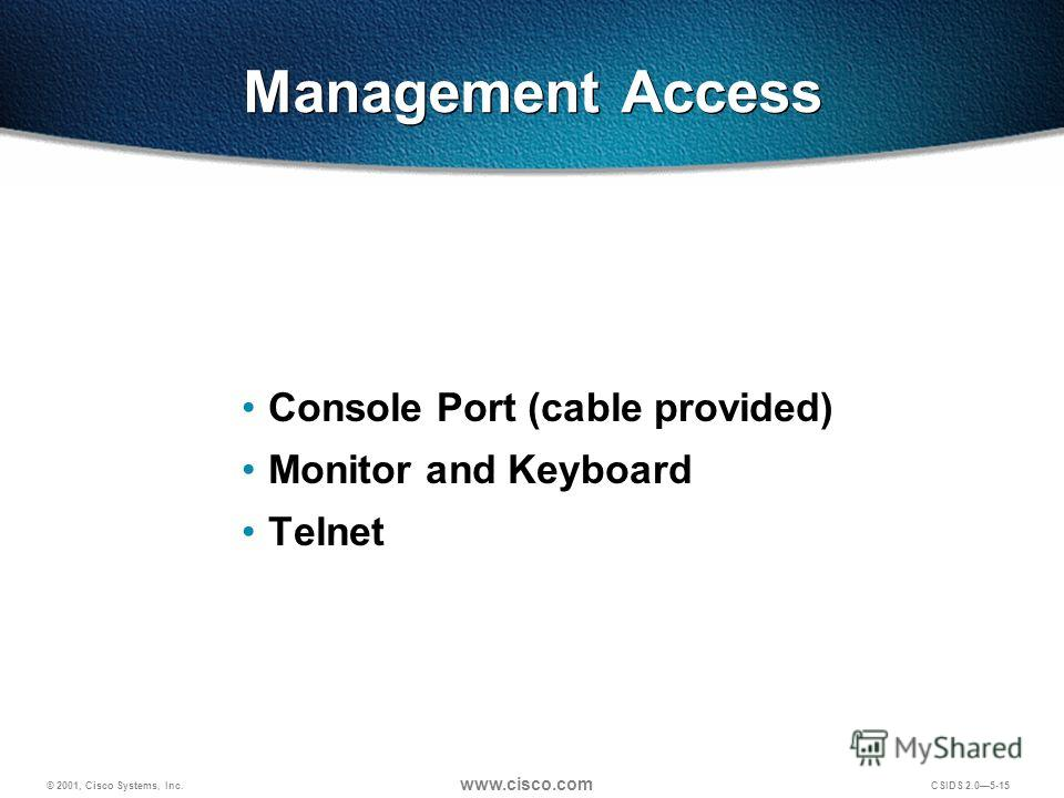 © 2001, Cisco Systems, Inc. www.cisco.com CSIDS 2.05-15 Management Access Console Port (cable provided) Monitor and Keyboard Telnet