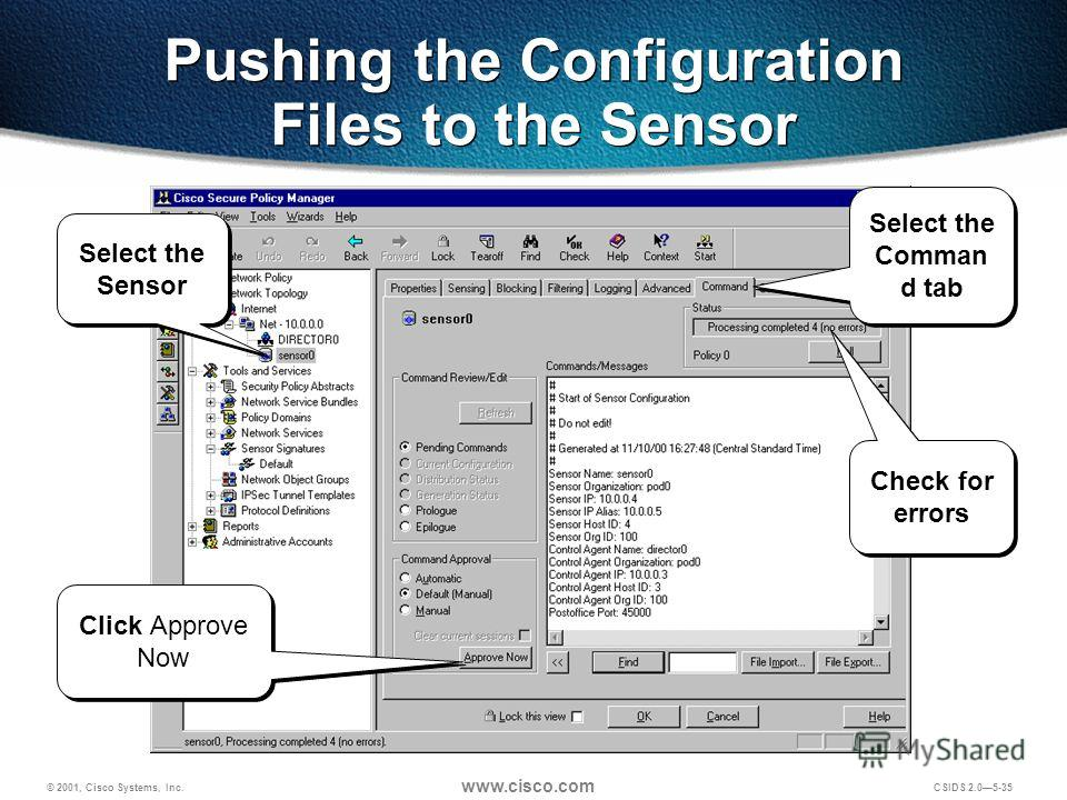© 2001, Cisco Systems, Inc. www.cisco.com CSIDS 2.05-35 Pushing the Configuration Files to the Sensor Select the Sensor Select the Comman d tab Check for errors Click Approve Now