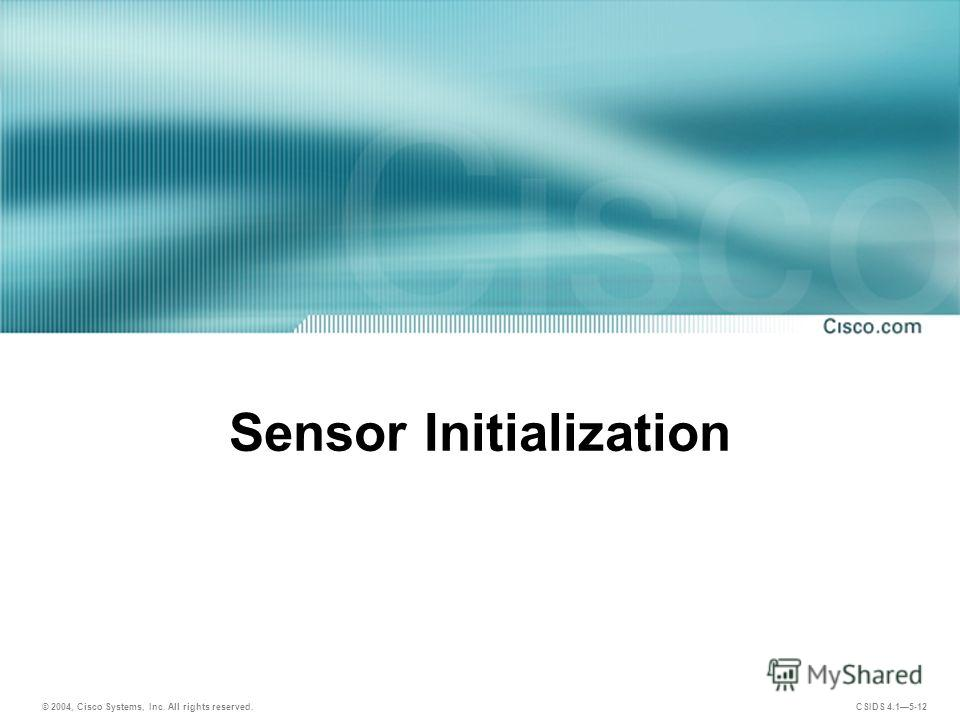 © 2004, Cisco Systems, Inc. All rights reserved. CSIDS 4.15-12 Sensor Initialization