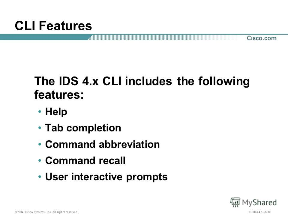 © 2004, Cisco Systems, Inc. All rights reserved. CSIDS 4.15-19 CLI Features The IDS 4. x CLI includes the following features: Help Tab completion Command abbreviation Command recall User interactive prompts
