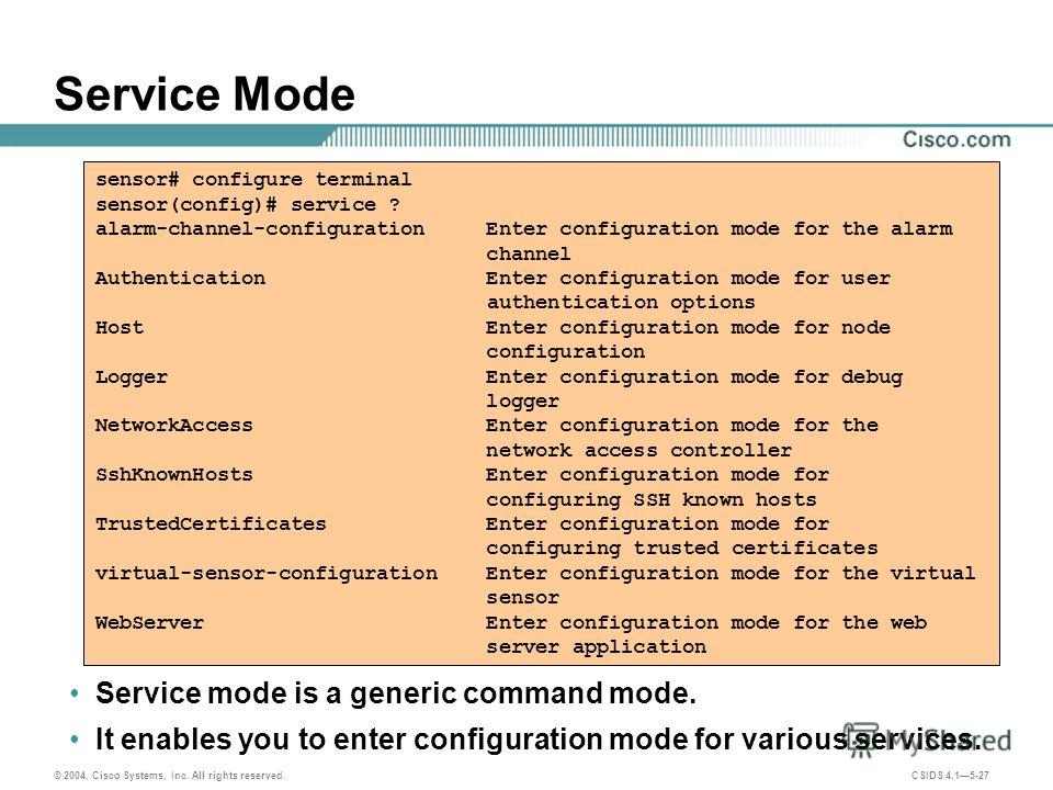 © 2004, Cisco Systems, Inc. All rights reserved. CSIDS 4.15-27 Service Mode Service mode is a generic command mode. It enables you to enter configuration mode for various services. sensor# configure terminal sensor(config)# service ? alarm-channel-co