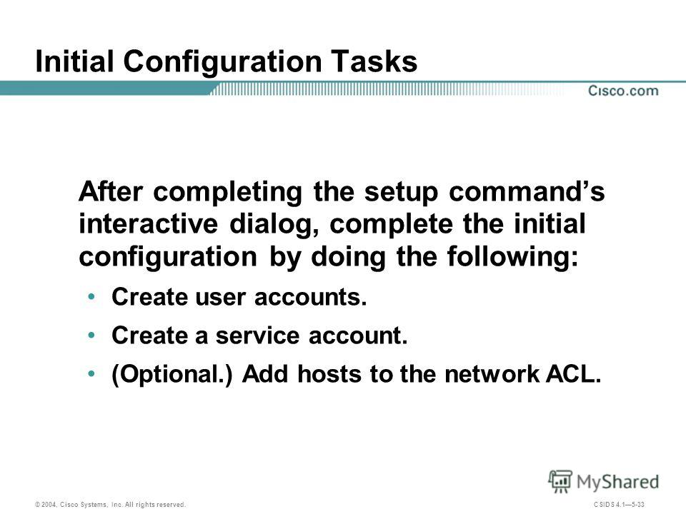 © 2004, Cisco Systems, Inc. All rights reserved. CSIDS 4.15-33 Initial Configuration Tasks After completing the setup commands interactive dialog, complete the initial configuration by doing the following: Create user accounts. Create a service accou