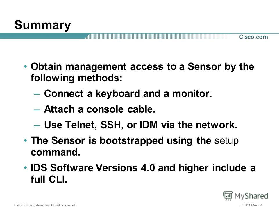 © 2004, Cisco Systems, Inc. All rights reserved. CSIDS 4.15-54 Summary Obtain management access to a Sensor by the following methods: – Connect a keyboard and a monitor. – Attach a console cable. – Use Telnet, SSH, or IDM via the network. The Sensor