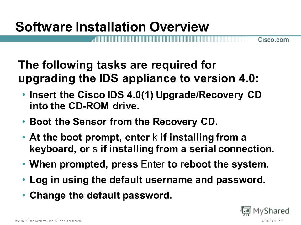 © 2004, Cisco Systems, Inc. All rights reserved. CSIDS 4.15-7 Software Installation Overview The following tasks are required for upgrading the IDS appliance to version 4.0: Insert the Cisco IDS 4.0(1) Upgrade/Recovery CD into the CD-ROM drive. Boot