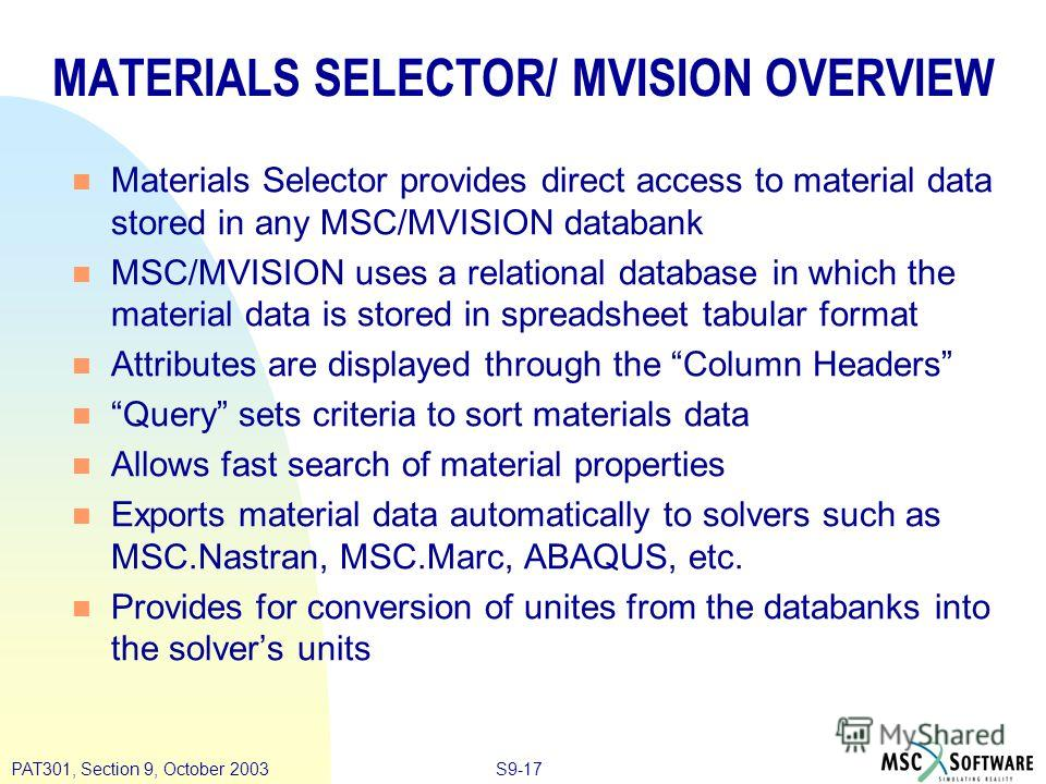 S9-17PAT301, Section 9, October 2003 MATERIALS SELECTOR/ MVISION OVERVIEW Materials Selector provides direct access to material data stored in any MSC/MVISION databank MSC/MVISION uses a relational database in which the material data is stored in spr