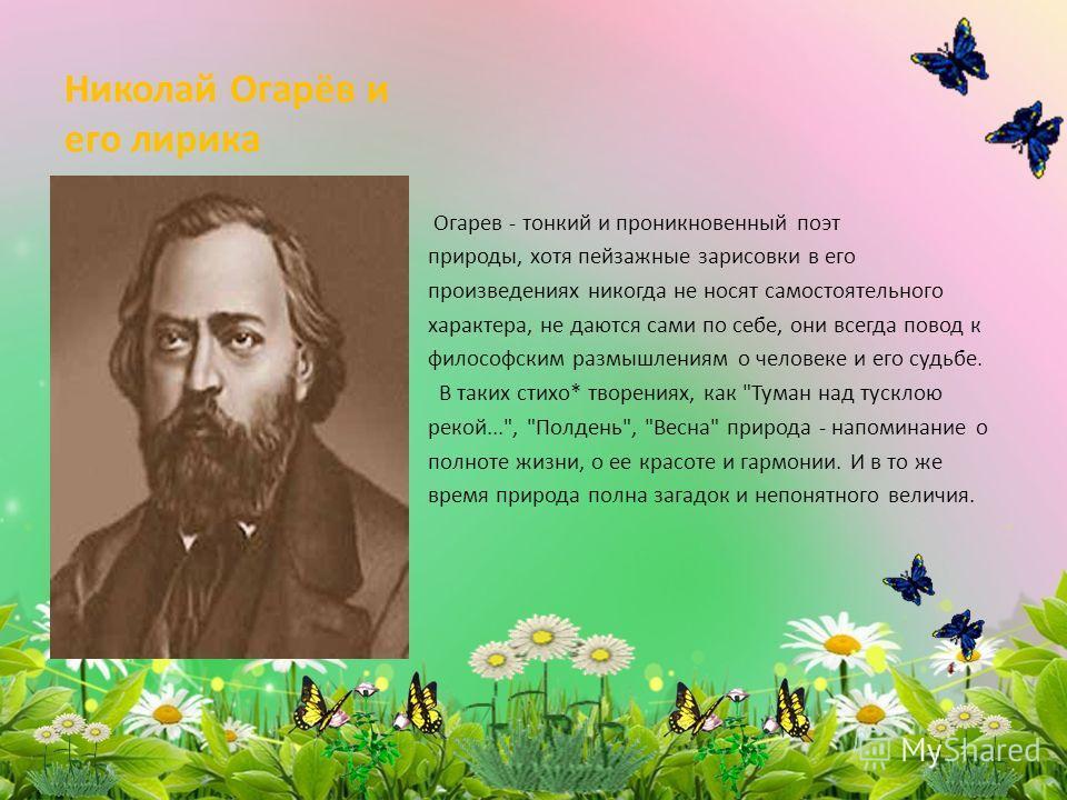 Николай Огарёв и его лирика Огарев - тонкий и проникновенный поэт природы, хотя пейзажные зарисовки в его произведениях никогда не носят самостоятельного характера, не даются сами по себе, они всегда повод к философским размышлениям о человеке и его