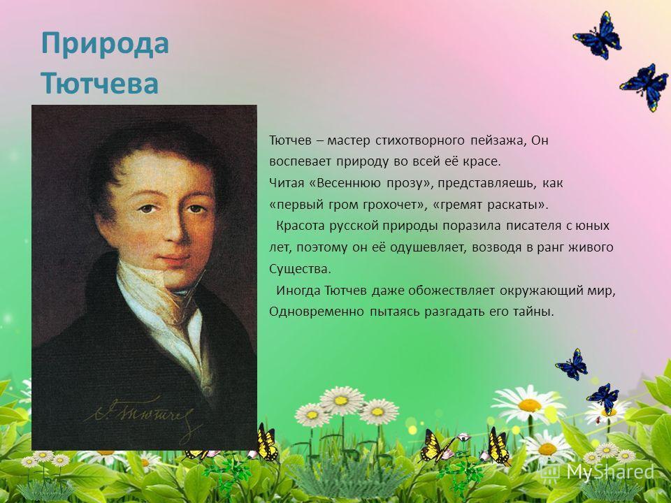 Природа Тютчева Тютчев – мастер стихотворного пейзажа, Он воспевает природу во всей её красе. Читая «Весеннюю прозу», представляешь, как «первый гром грохочет», «гремят раскаты». Красота русской природы поразила писателя с юных лет, поэтому он её оду