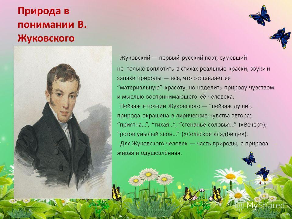 Природа в понимании В. Жуковского Жуковский первый русский поэт, сумевший не только воплотить в стихах реальные краски, звуки и запахи природы всё, что составляет её материальную красоту, но наделить природу чувством и мыслью воспринимающего её челов