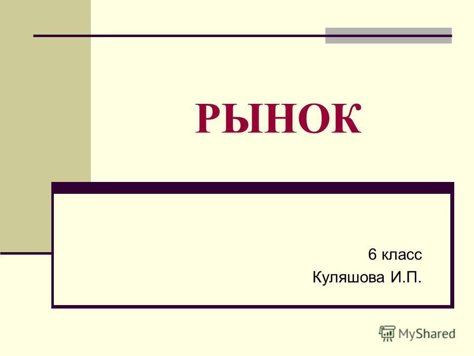 РЫНОК 6 класс Куляшова И.П.