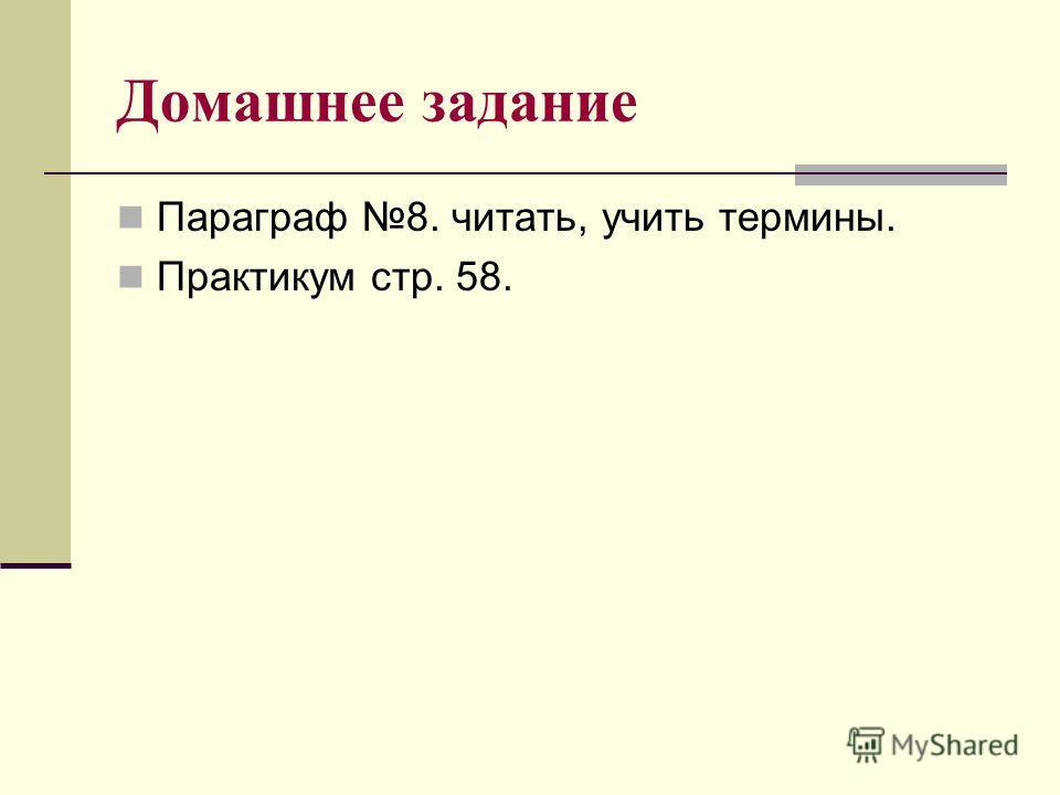 Домашнее задание Параграф 8. читать, учить термины. Практикум стр. 58.