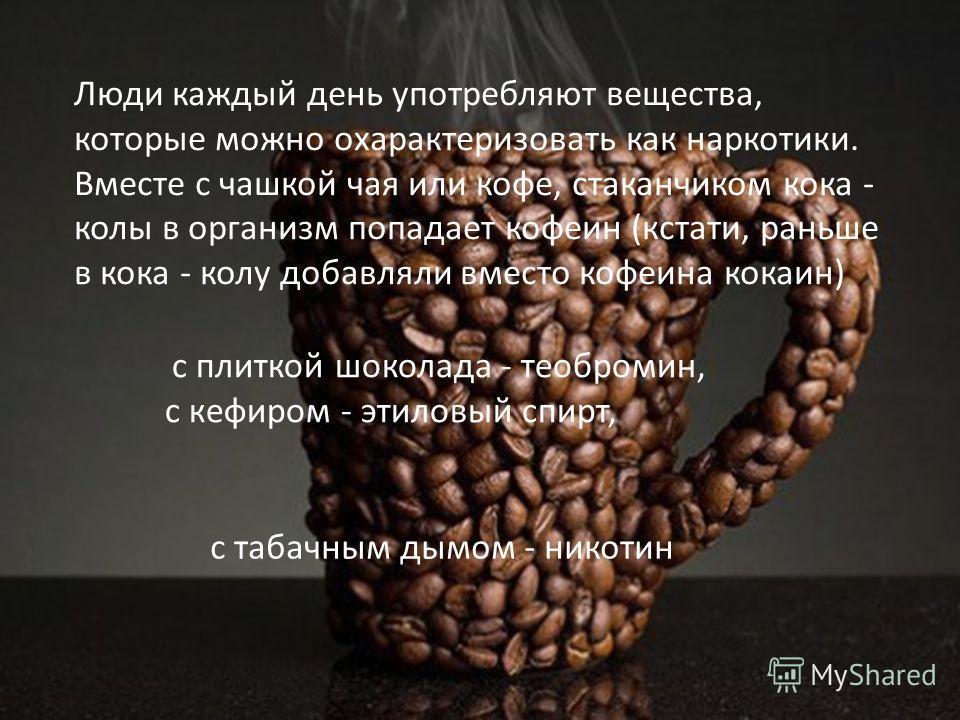 Люди каждый день употребляют вещества, которые можно охарактеризовать как наркотики. Вместе с чашкой чая или кофе, стаканчиком кока - колы в организм попадает кофеин (кстати, раньше в кока - колу добавляли вместо кофеина кокаин) с плиткой шоколада -