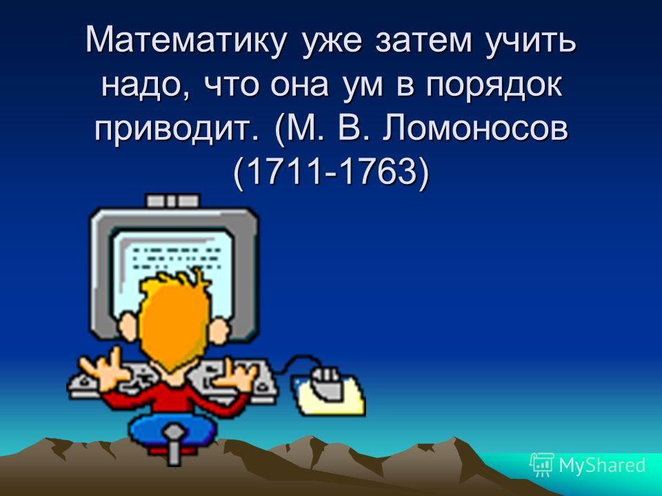 Математику уже затем учить надо, что она ум в порядок приводит. (М. В. Ломоносов (1711-1763)