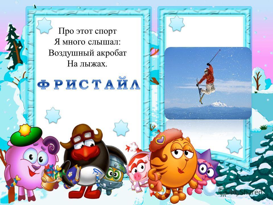 Про этот спорт Я много слышал: Воздушный акробат На лыжах.