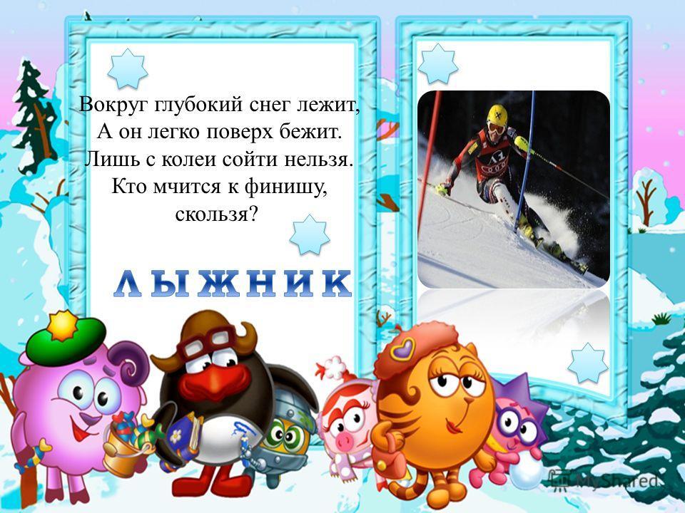 Вокруг глубокий снег лежит, А он легко поверх бежит. Лишь с колеи сойти нельзя. Кто мчится к финишу, скользя?